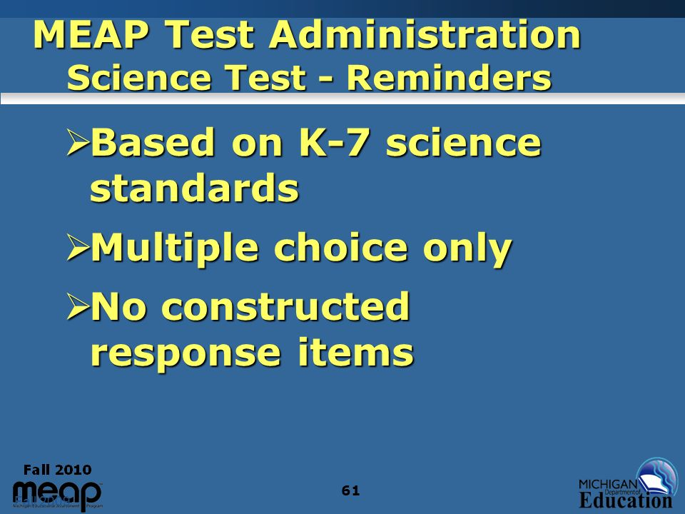 Fall 2009 61 MEAP Test Administration Science Test - Reminders Based on K-7 science standards Based on K-7 science standards Multiple choice only Multiple choice only No constructed response items No constructed response items