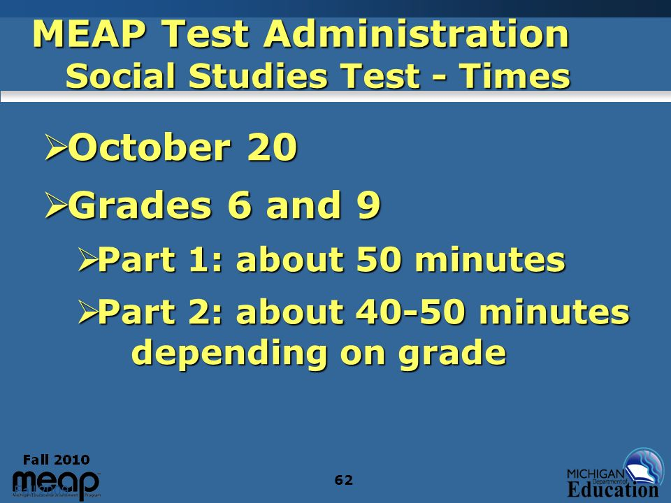 Fall 2009 62 MEAP Test Administration Social Studies Test - Times October 20 October 20 Grades 6 and 9 Grades 6 and 9 Part 1: about 50 minutes Part 1: about 50 minutes Part 2: about 40-50 minutes depending on grade Part 2: about 40-50 minutes depending on grade