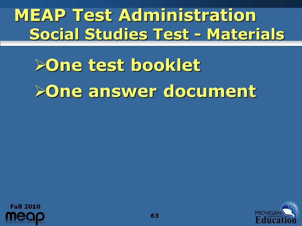 Fall 2009 63 MEAP Test Administration Social Studies Test - Materials One test booklet One test booklet One answer document One answer document