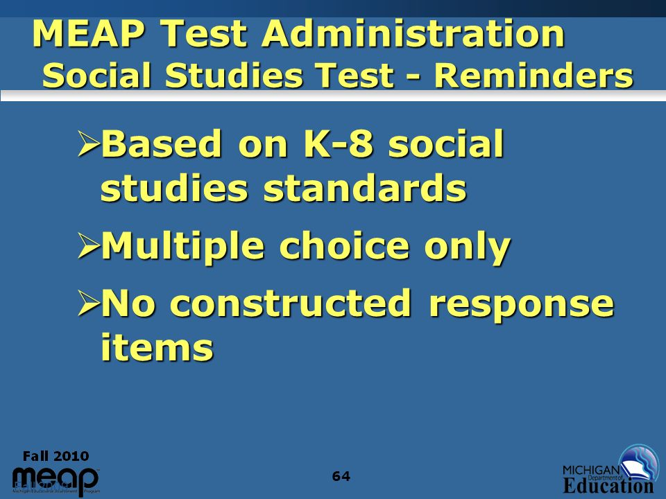 Fall 2009 64 MEAP Test Administration Social Studies Test - Reminders Based on K-8 social studies standards Based on K-8 social studies standards Multiple choice only Multiple choice only No constructed response items No constructed response items