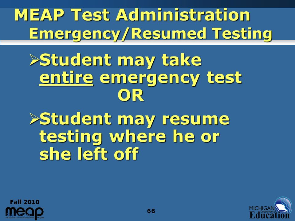 Fall 2009 66 MEAP Test Administration Emergency/Resumed Testing Student may take entire emergency test OR Student may take entire emergency test OR Student may resume testing where he or she left off Student may resume testing where he or she left off