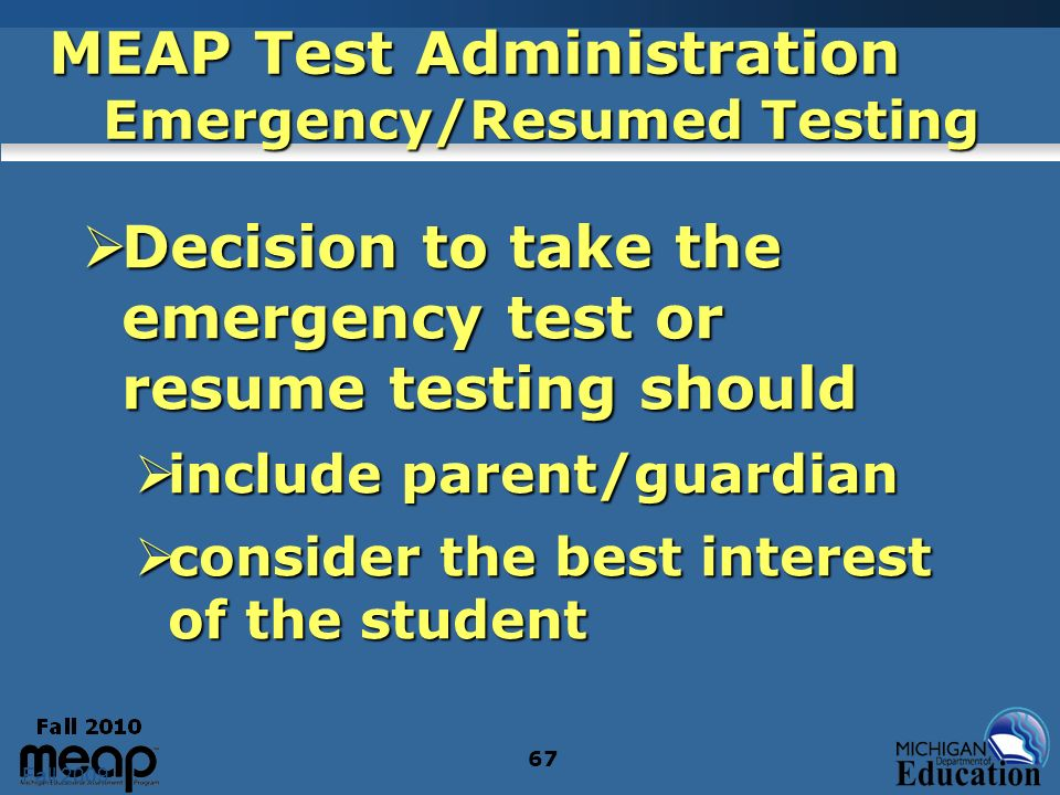 Fall 2009 67 MEAP Test Administration Emergency/Resumed Testing Decision to take the emergency test or resume testing should Decision to take the emergency test or resume testing should include parent/guardian include parent/guardian consider the best interest of the student consider the best interest of the student
