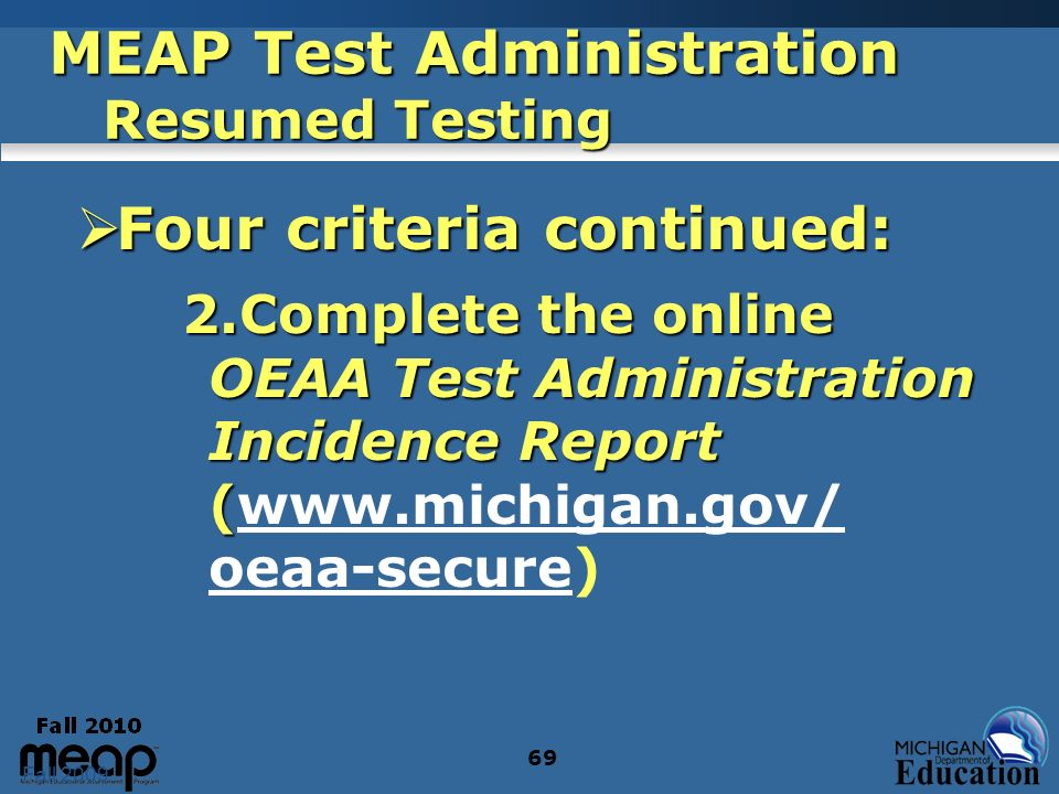 Fall 2009 69 MEAP Test Administration Resumed Testing Four criteria continued: Four criteria continued: 2.Complete the online OEAA Test Administration Incidence Report ( 2.Complete the online OEAA Test Administration Incidence Report (www.michigan.gov/ oeaa-secure)www.michigan.gov/ oeaa-secure