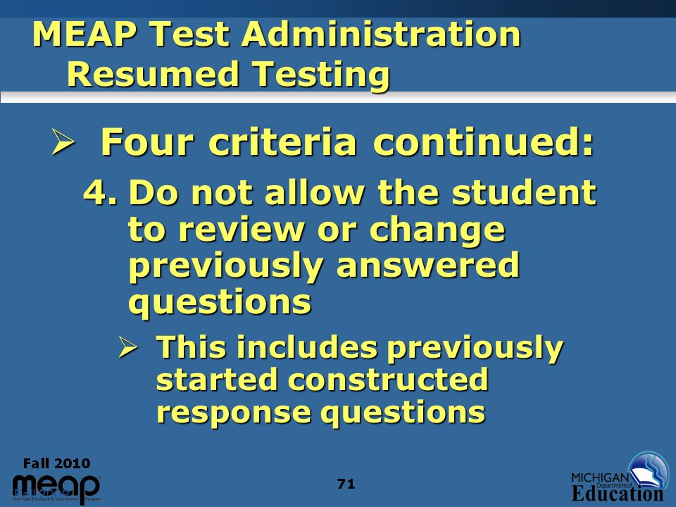 Fall 2009 71 MEAP Test Administration Resumed Testing Four criteria continued: Four criteria continued: 4.Do not allow the student to review or change previously answered questions This includes previously started constructed response questions This includes previously started constructed response questions