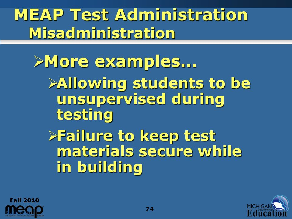 Fall 2009 74 MEAP Test Administration Misadministration More examples… More examples… Allowing students to be unsupervised during testing Allowing students to be unsupervised during testing Failure to keep test materials secure while in building Failure to keep test materials secure while in building