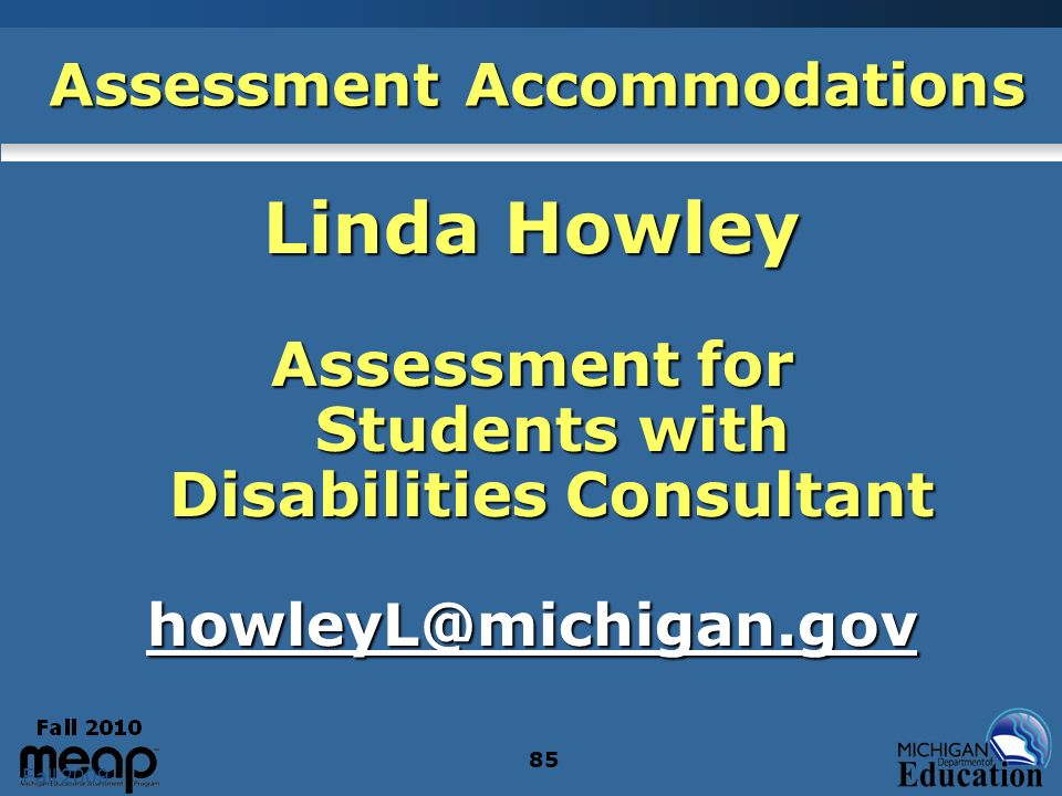 Fall 2009 85 Assessment Accommodations Linda Howley Assessment for Students with Disabilities Consultant howleyL@michigan.gov