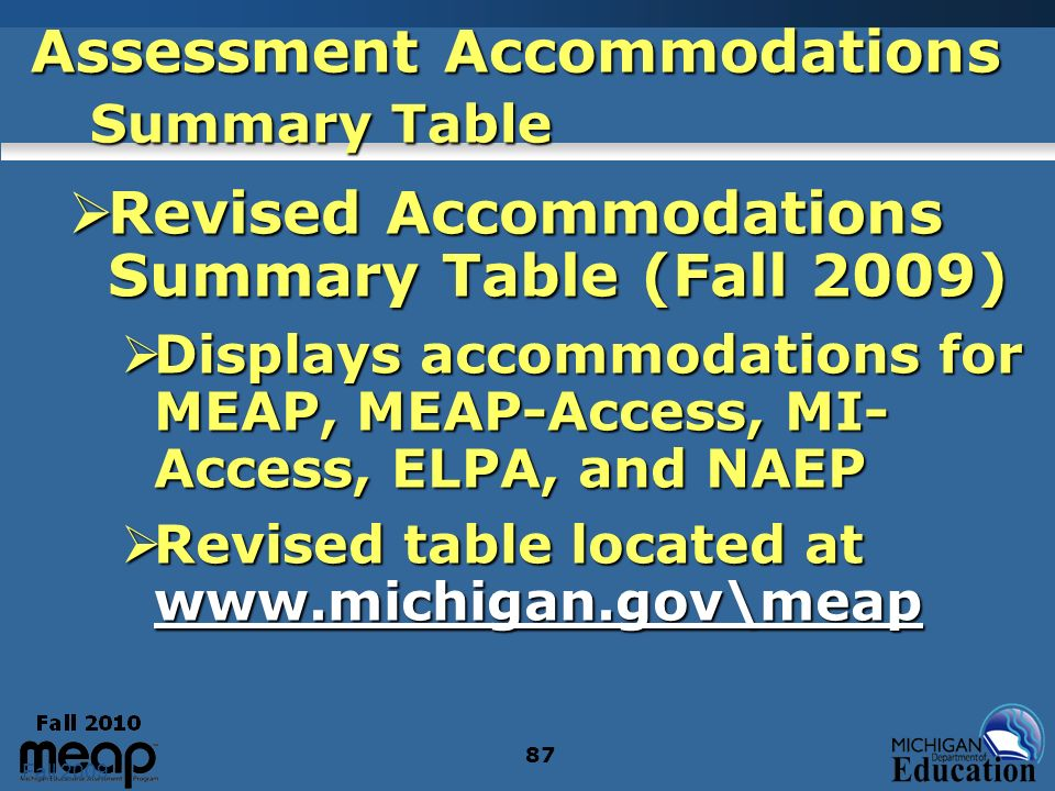 Fall 2009 87 Assessment Accommodations Summary Table Revised Accommodations Summary Table (Fall 2009) Revised Accommodations Summary Table (Fall 2009) Displays accommodations for MEAP, MEAP-Access, MI- Access, ELPA, and NAEP Displays accommodations for MEAP, MEAP-Access, MI- Access, ELPA, and NAEP Revised table located at www.michigan.gov\meap Revised table located at www.michigan.gov\meap www.michigan.gov\meap