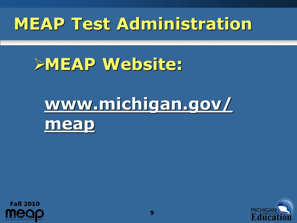 Fall 2009 9 MEAP Test Administration MEAP Website: www.michigan.gov/ meap MEAP Website: www.michigan.gov/ meap www.michigan.gov/ meap www.michigan.gov/ meap