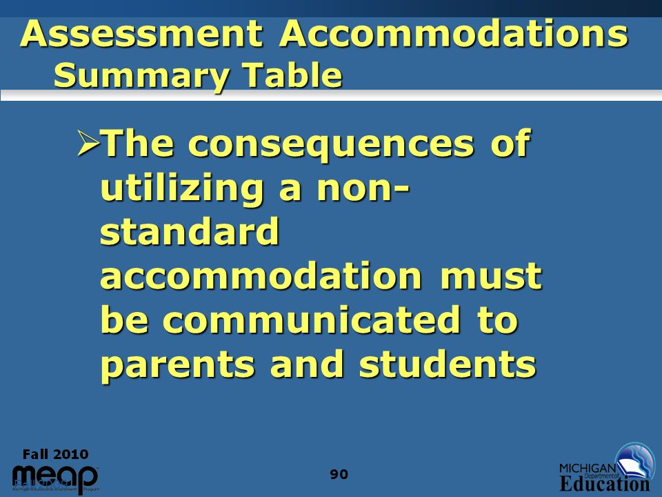 Fall 2009 90 Assessment Accommodations Summary Table The consequences of utilizing a non- standard accommodation must be communicated to parents and students The consequences of utilizing a non- standard accommodation must be communicated to parents and students