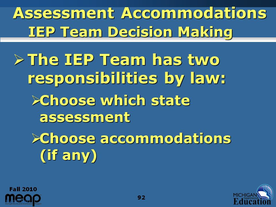 Fall 2009 92 Assessment Accommodations IEP Team Decision Making The IEP Team has two responsibilities by law: The IEP Team has two responsibilities by law: Choose which state assessment Choose which state assessment Choose accommodations (if any) Choose accommodations (if any)