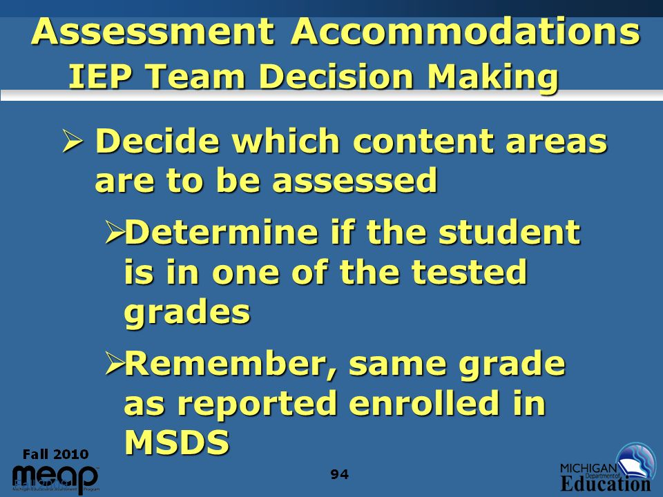 Fall 2009 94 Assessment Accommodations IEP Team Decision Making Decide which content areas are to be assessed Decide which content areas are to be assessed Determine if the student is in one of the tested grades Determine if the student is in one of the tested grades Remember, same grade as reported enrolled in MSDS Remember, same grade as reported enrolled in MSDS