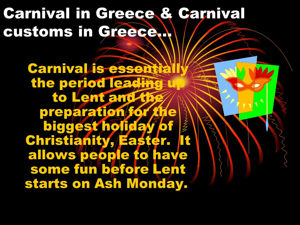 Carnival in Greece & Carnival customs in Greece… Carnival is essentially the period leading up to Lent and the preparation for the biggest holiday of Christianity, Easter.