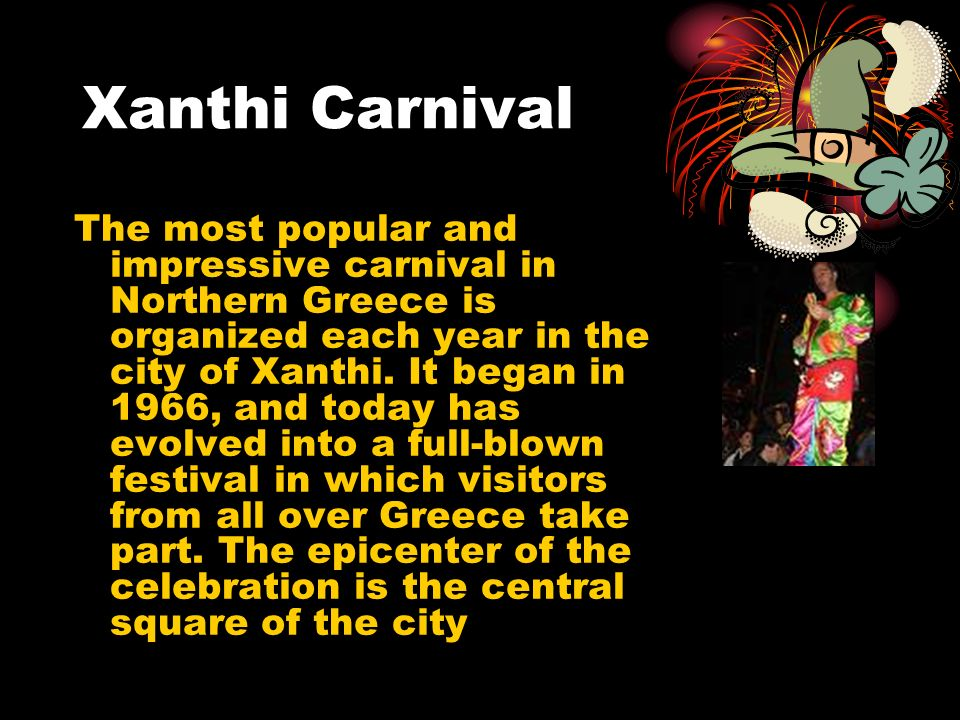 Xanthi Carnival The most popular and impressive carnival in Northern Greece is organized each year in the city of Xanthi.