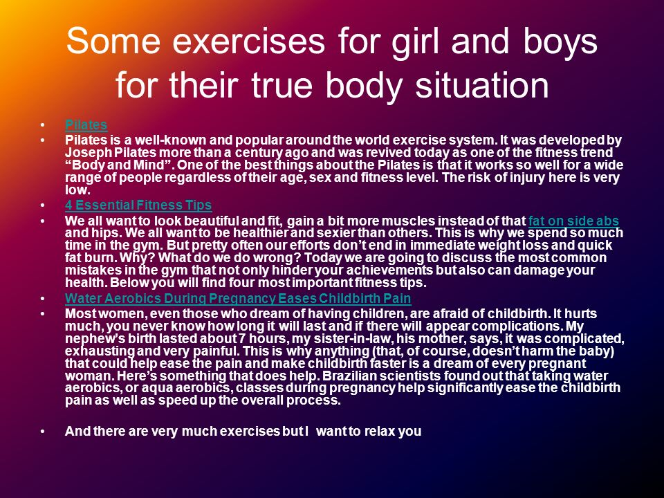 Some exercises for girl and boys for their true body situation Pilates Pilates is a well-known and popular around the world exercise system.