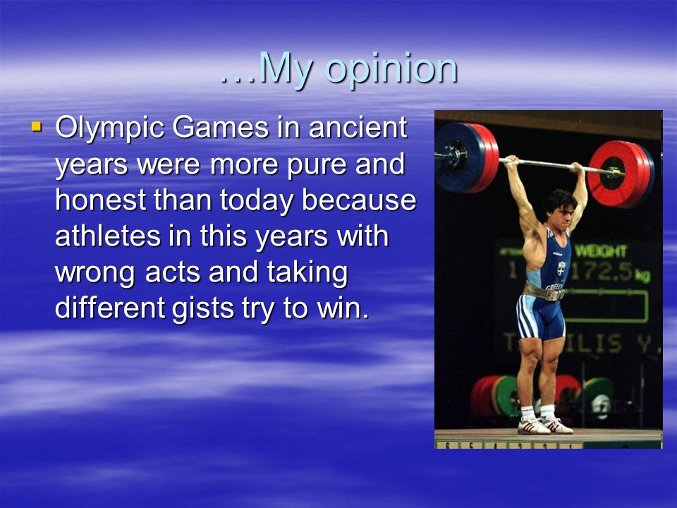 …My opinion Olympic Games in ancient years were more pure and honest than today because athletes in this years with wrong acts and taking different gists try to win.