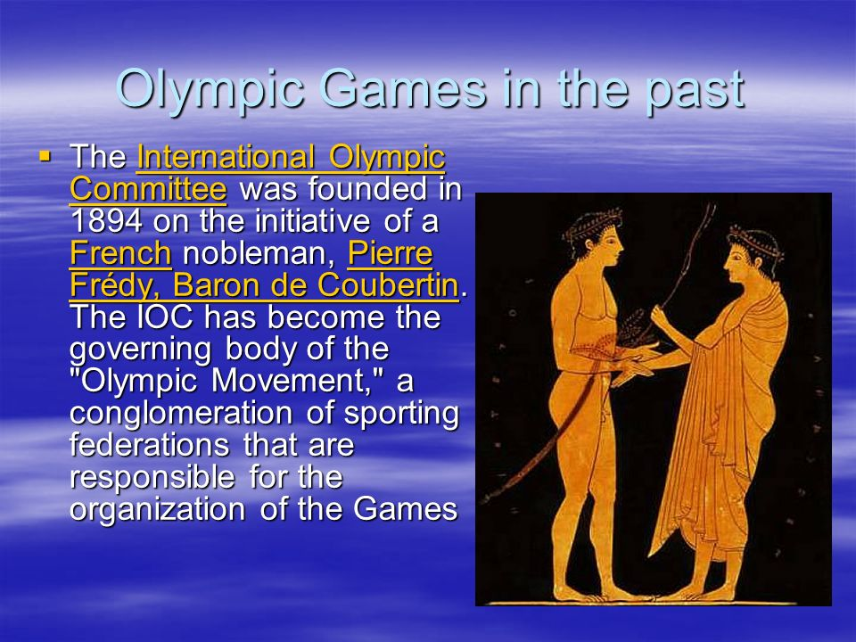 Olympic Games in the past The International Olympic Committee was founded in 1894 on the initiative of a French nobleman, Pierre Frédy, Baron de Coubertin.