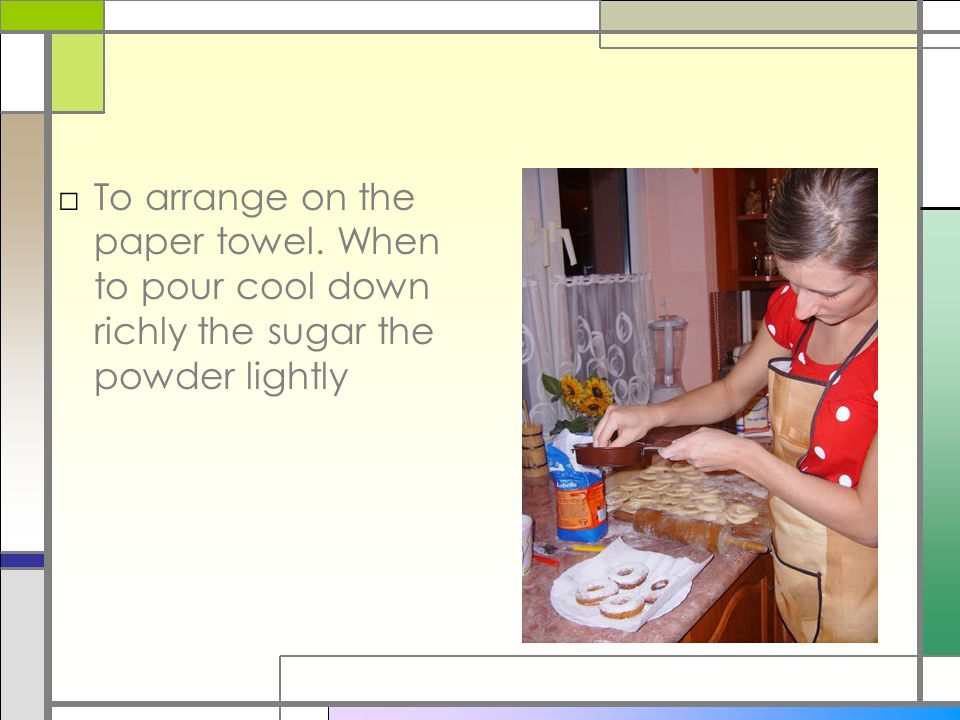 To arrange on the paper towel. When to pour cool down richly the sugar the powder lightly