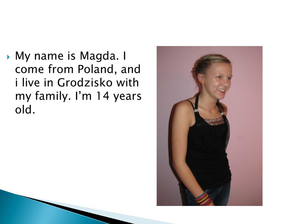 My name is Magda. I come from Poland, and i live in Grodzisko with my family. Im 14 years old.