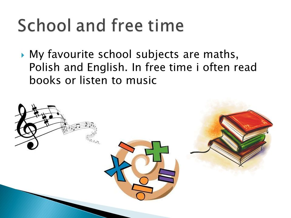 My favourite school subjects are maths, Polish and English.