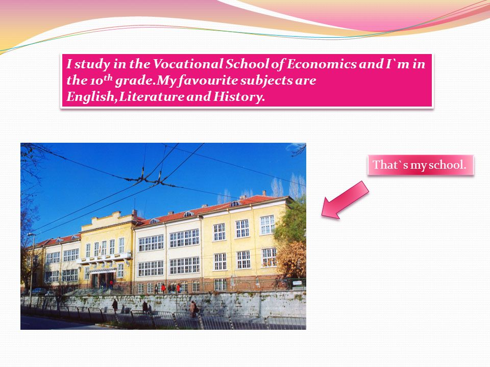 I study in the Vocational School of Economics and I`m in the 10 th grade.My favourite subjects are English,Literature and History.