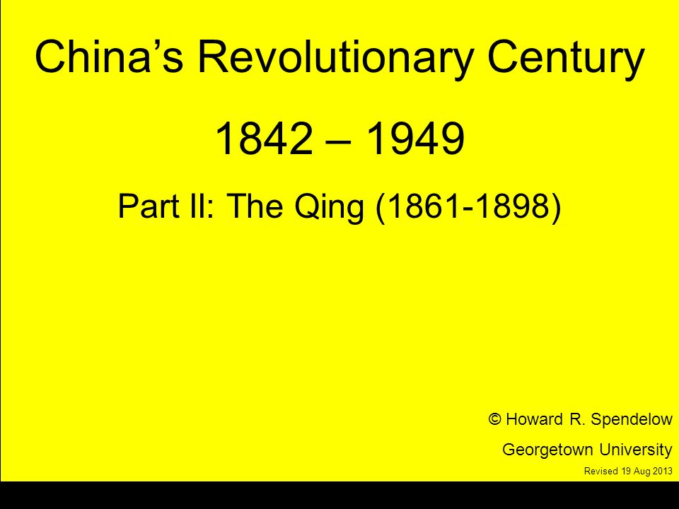 title Chinas Revolutionary Century 1842 – 1949 Part II: The Qing (1861-1898) © Howard R.