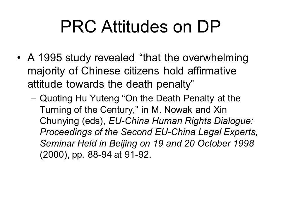 PRC Attitudes on DP A 1995 study revealed that the overwhelming majority of Chinese citizens hold affirmative attitude towards the death penalty –Quoting Hu Yuteng On the Death Penalty at the Turning of the Century, in M.