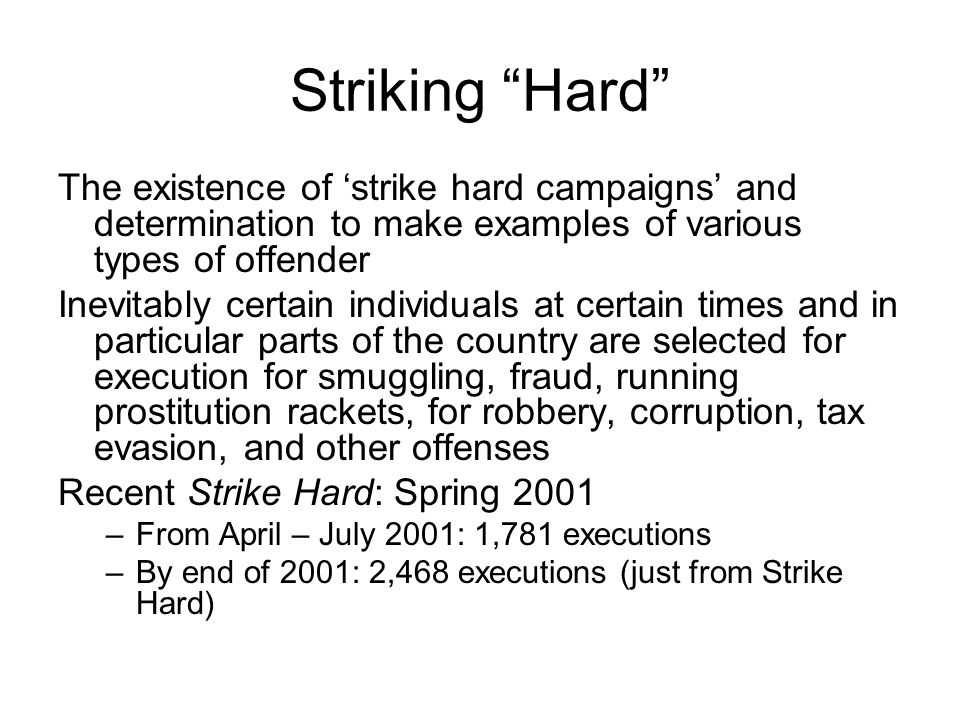 Striking Hard The existence of strike hard campaigns and determination to make examples of various types of offender Inevitably certain individuals at certain times and in particular parts of the country are selected for execution for smuggling, fraud, running prostitution rackets, for robbery, corruption, tax evasion, and other offenses Recent Strike Hard: Spring 2001 –From April – July 2001: 1,781 executions –By end of 2001: 2,468 executions (just from Strike Hard)