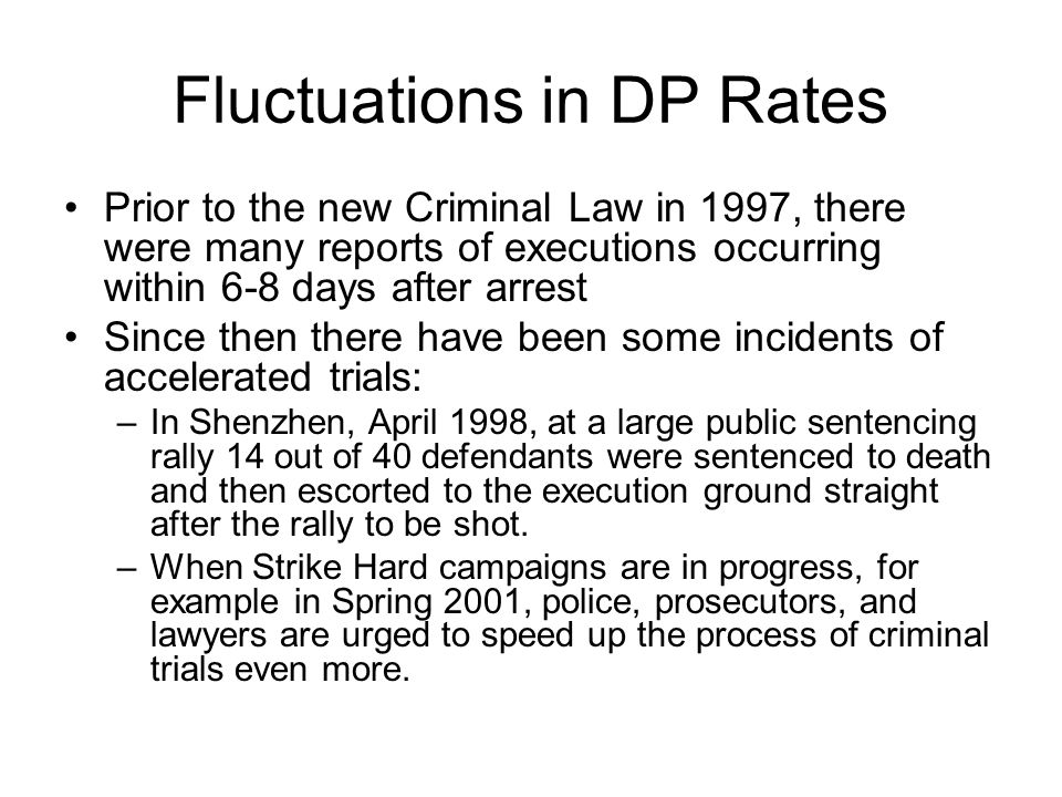 Fluctuations in DP Rates Prior to the new Criminal Law in 1997, there were many reports of executions occurring within 6-8 days after arrest Since then there have been some incidents of accelerated trials: –In Shenzhen, April 1998, at a large public sentencing rally 14 out of 40 defendants were sentenced to death and then escorted to the execution ground straight after the rally to be shot.