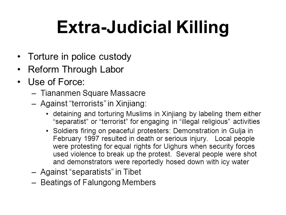 Extra-Judicial Killing Torture in police custody Reform Through Labor Use of Force: –Tiananmen Square Massacre –Against terrorists in Xinjiang: detaining and torturing Muslims in Xinjiang by labeling them either separatist or terrorist for engaging in illegal religious activities Soldiers firing on peaceful protesters: Demonstration in Gulja in February 1997 resulted in death or serious injury.