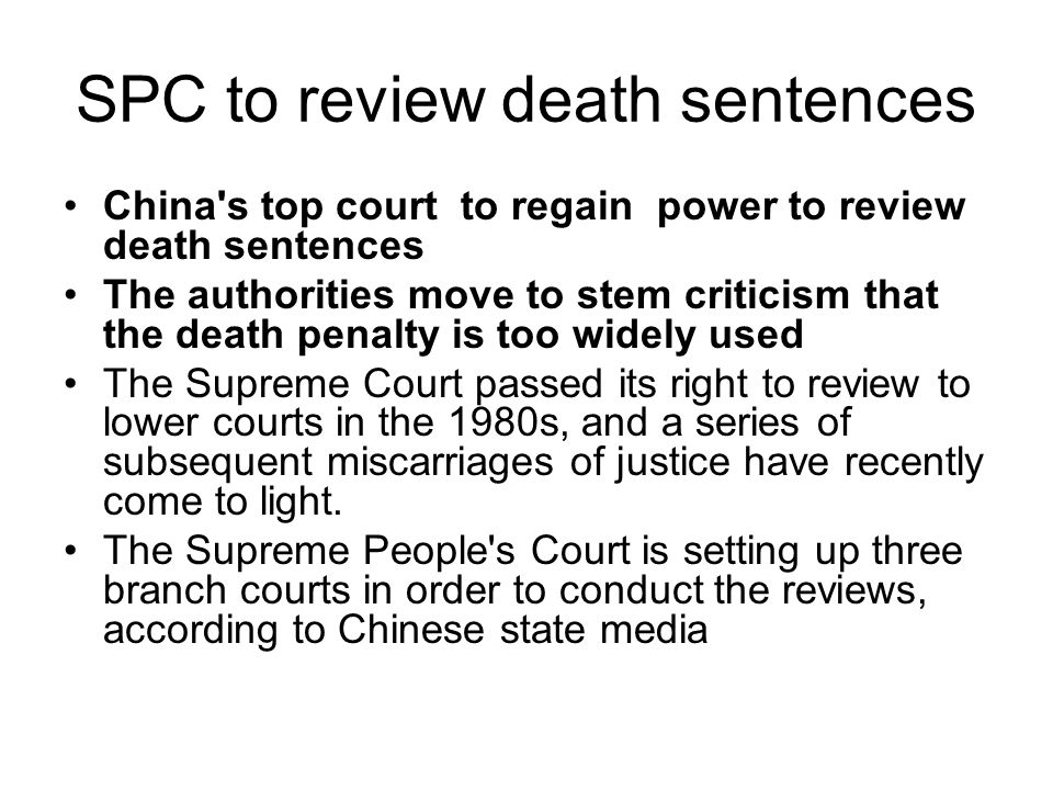 SPC to review death sentences China s top court to regain power to review death sentences The authorities move to stem criticism that the death penalty is too widely used The Supreme Court passed its right to review to lower courts in the 1980s, and a series of subsequent miscarriages of justice have recently come to light.