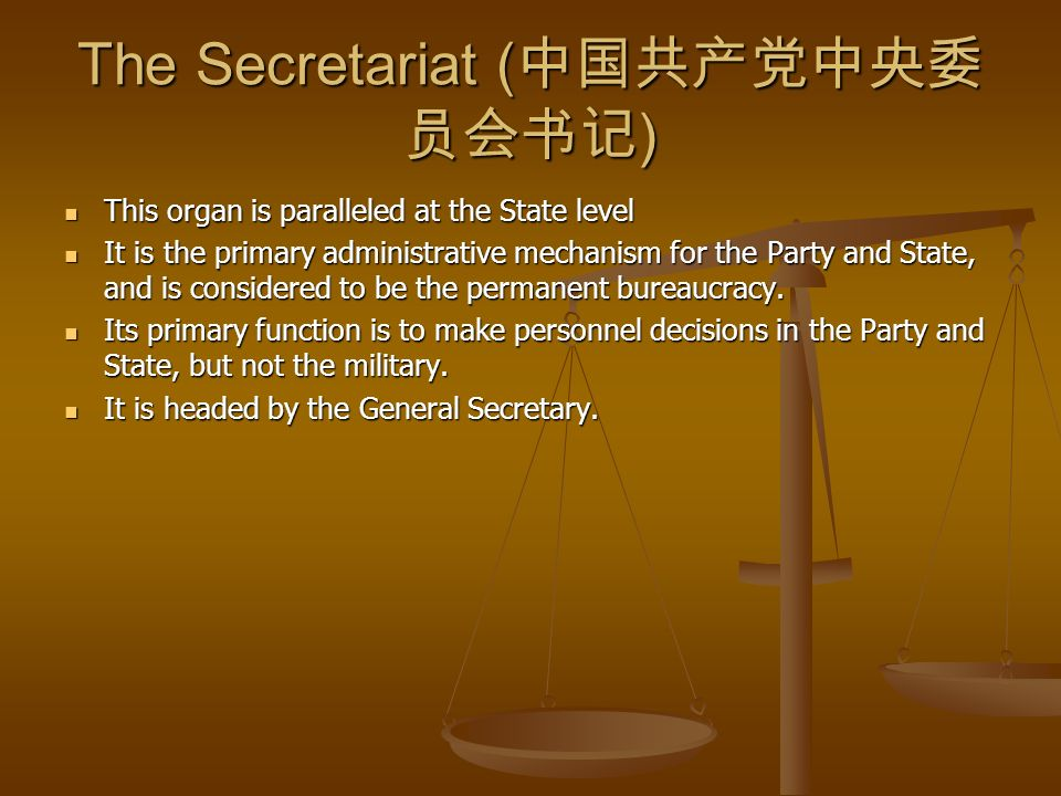 The Secretariat ( ) This organ is paralleled at the State level This organ is paralleled at the State level It is the primary administrative mechanism for the Party and State, and is considered to be the permanent bureaucracy.