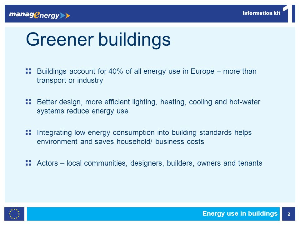 2 1 Greener buildings Buildings account for 40% of all energy use in Europe – more than transport or industry Better design, more efficient lighting, heating, cooling and hot-water systems reduce energy use Integrating low energy consumption into building standards helps environment and saves household/ business costs Actors – local communities, designers, builders, owners and tenants