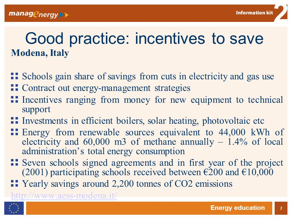 7 2 Energy education Good practice: incentives to save Modena, Italy Schools gain share of savings from cuts in electricity and gas use Contract out energy-management strategies Incentives ranging from money for new equipment to technical support Investments in efficient boilers, solar heating, photovoltaic etc Energy from renewable sources equivalent to 44,000 kWh of electricity and 60,000 m3 of methane annually – 1.4% of local administrations total energy consumption Seven schools signed agreements and in first year of the project (2001) participating schools received between 200 and 10,000 Yearly savings around 2,200 tonnes of CO2 emissions http://www.aess-modena.it/