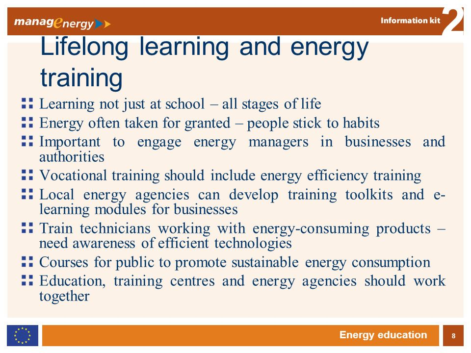 8 2 Energy education Lifelong learning and energy training Learning not just at school – all stages of life Energy often taken for granted – people stick to habits Important to engage energy managers in businesses and authorities Vocational training should include energy efficiency training Local energy agencies can develop training toolkits and e- learning modules for businesses Train technicians working with energy-consuming products – need awareness of efficient technologies Courses for public to promote sustainable energy consumption Education, training centres and energy agencies should work together