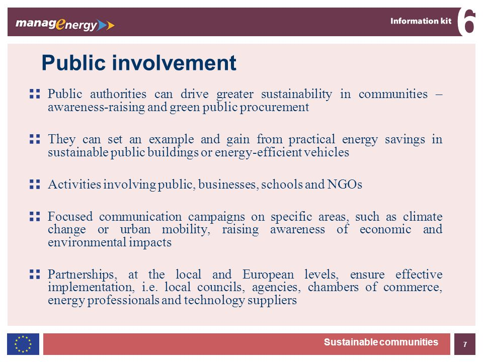 7 6 Sustainable communities Public involvement Public authorities can drive greater sustainability in communities – awareness-raising and green public procurement They can set an example and gain from practical energy savings in sustainable public buildings or energy-efficient vehicles Activities involving public, businesses, schools and NGOs Focused communication campaigns on specific areas, such as climate change or urban mobility, raising awareness of economic and environmental impacts Partnerships, at the local and European levels, ensure effective implementation, i.e.