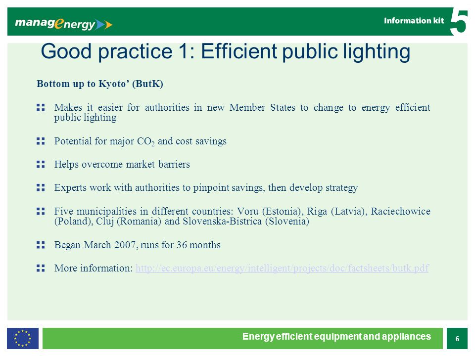 6 5 Energy efficient equipment and appliances Good practice 1: Efficient public lighting Bottom up to Kyoto (ButK) Makes it easier for authorities in new Member States to change to energy efficient public lighting Potential for major CO 2 and cost savings Helps overcome market barriers Experts work with authorities to pinpoint savings, then develop strategy Five municipalities in different countries: Voru (Estonia), Riga (Latvia), Raciechowice (Poland), Cluj (Romania) and Slovenska-Bistrica (Slovenia) Began March 2007, runs for 36 months More information: