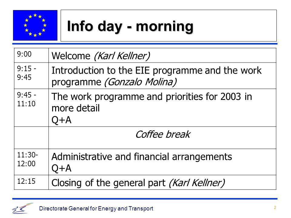 2 Directorate General for Energy and Transport Info day - morning 9:00 Welcome (Karl Kellner) 9:15 - 9:45 Introduction to the EIE programme and the work programme (Gonzalo Molina) 9:45 - 11:10 The work programme and priorities for 2003 in more detail Q+A Coffee break 11:30- 12:00 Administrative and financial arrangements Q+A 12:15 Closing of the general part (Karl Kellner)
