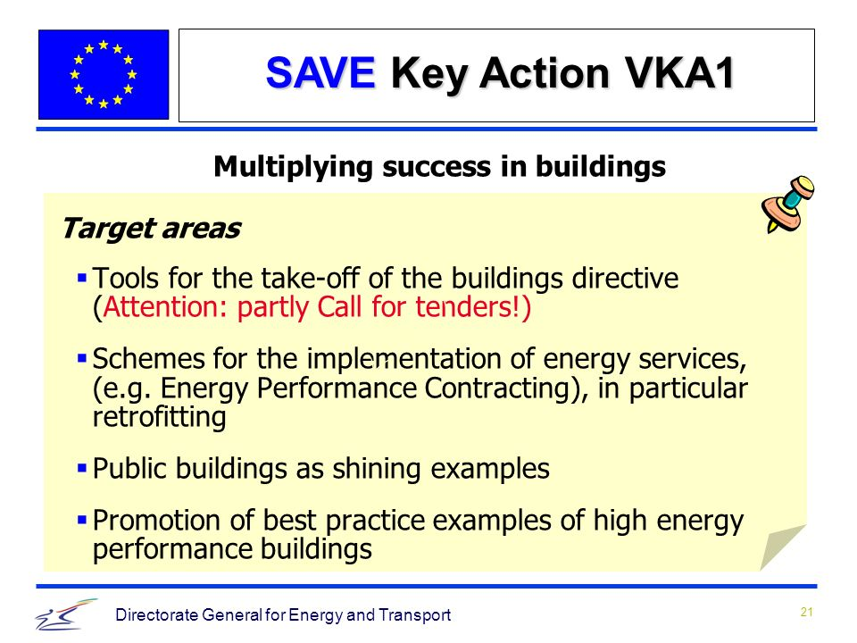 21 Directorate General for Energy and Transport Multiplying success in buildings Target areas Tools for the take-off of the buildings directive (Attention: partly Call for tenders!) Schemes for the implementation of energy services, (e.g.