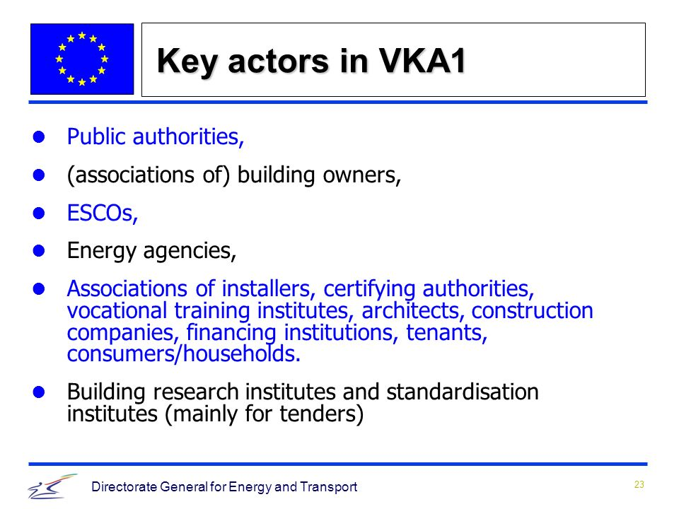 23 Directorate General for Energy and Transport Key actors in VKA1 Public authorities, (associations of) building owners, ESCOs, Energy agencies, Associations of installers, certifying authorities, vocational training institutes, architects, construction companies, financing institutions, tenants, consumers/households.