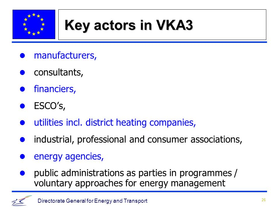 26 Directorate General for Energy and Transport Key actors in VKA3 manufacturers, consultants, financiers, ESCOs, utilities incl.
