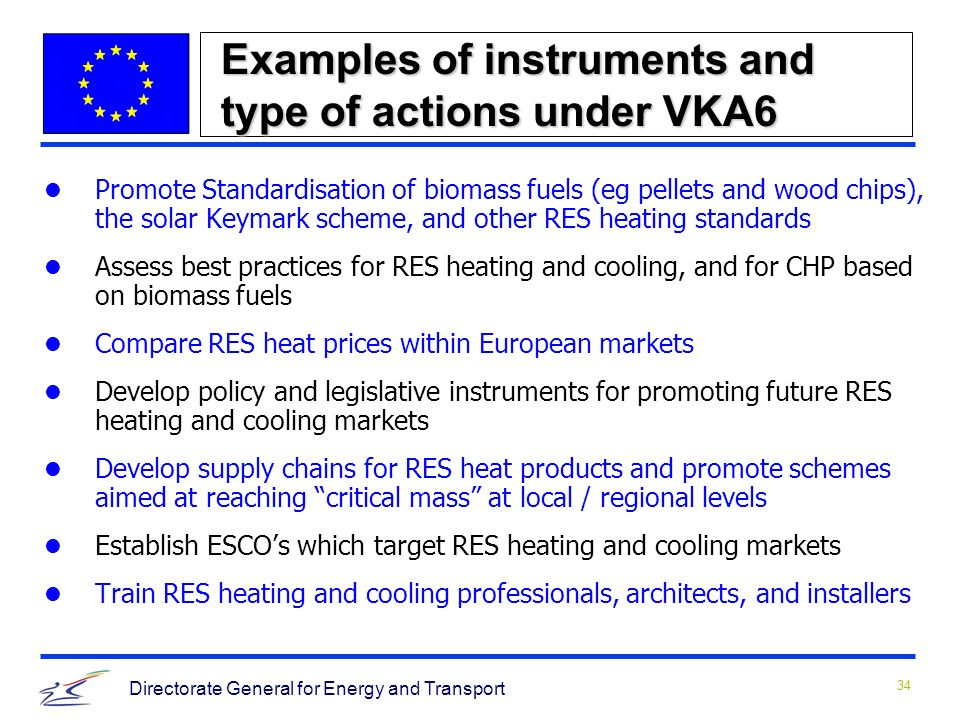34 Directorate General for Energy and Transport Examples of instruments and type of actions under VKA6 Promote Standardisation of biomass fuels (eg pellets and wood chips), the solar Keymark scheme, and other RES heating standards Assess best practices for RES heating and cooling, and for CHP based on biomass fuels Compare RES heat prices within European markets Develop policy and legislative instruments for promoting future RES heating and cooling markets Develop supply chains for RES heat products and promote schemes aimed at reaching critical mass at local / regional levels Establish ESCOs which target RES heating and cooling markets Train RES heating and cooling professionals, architects, and installers