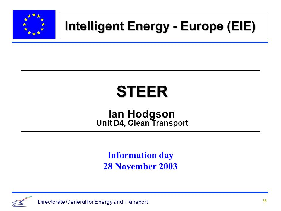 36 Directorate General for Energy and Transport Intelligent Energy - Europe (EIE) STEER STEER Ian Hodgson Unit D4, Clean Transport Information day 28 November 2003