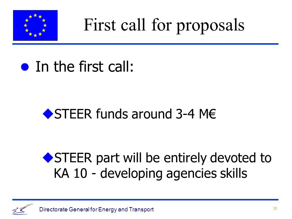 38 Directorate General for Energy and Transport In the first call: uSTEER funds around 3-4 M uSTEER part will be entirely devoted to KA 10 - developing agencies skills First call for proposals