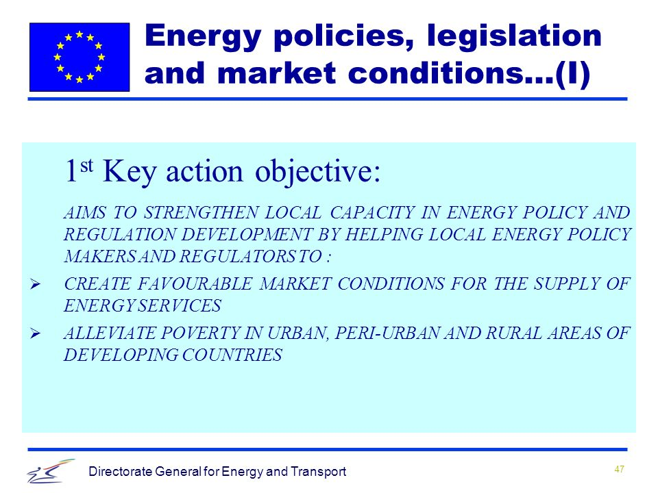 47 Directorate General for Energy and Transport 1 st Key action objective: AIMS TO STRENGTHEN LOCAL CAPACITY IN ENERGY POLICY AND REGULATION DEVELOPMENT BY HELPING LOCAL ENERGY POLICY MAKERS AND REGULATORS TO : CREATE FAVOURABLE MARKET CONDITIONS FOR THE SUPPLY OF ENERGY SERVICES ALLEVIATE POVERTY IN URBAN, PERI-URBAN AND RURAL AREAS OF DEVELOPING COUNTRIES Energy policies, legislation and market conditions…(I)