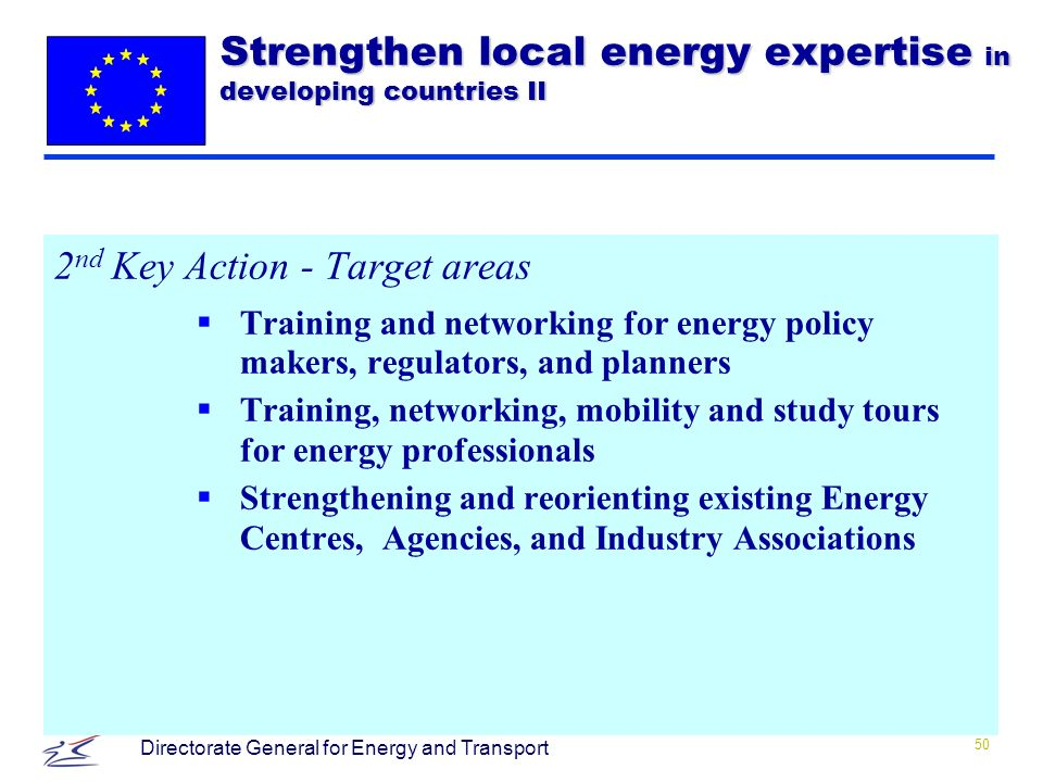 50 Directorate General for Energy and Transport 2 nd Key Action - Target areas Training and networking for energy policy makers, regulators, and planners Training, networking, mobility and study tours for energy professionals Strengthening and reorienting existing Energy Centres, Agencies, and Industry Associations Strengthen local energy expertise in developing countries II