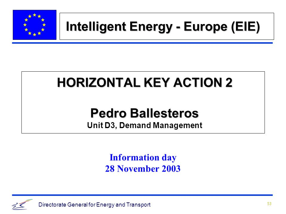 53 Directorate General for Energy and Transport HORIZONTAL KEY ACTION 2 Pedro Ballesteros HORIZONTAL KEY ACTION 2 Pedro Ballesteros Unit D3, Demand Management Information day 28 November 2003 Intelligent Energy - Europe (EIE)