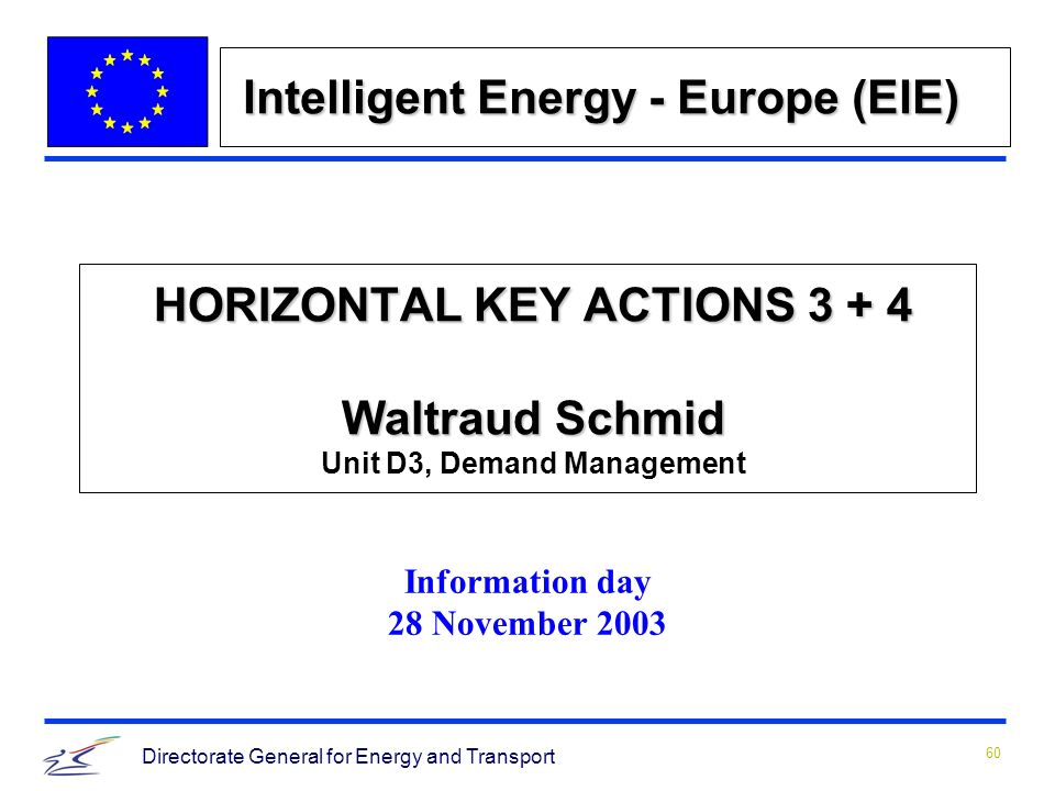 60 Directorate General for Energy and Transport HORIZONTAL KEY ACTIONS 3 + 4 Waltraud Schmid HORIZONTAL KEY ACTIONS 3 + 4 Waltraud Schmid Unit D3, Demand Management Information day 28 November 2003 Intelligent Energy - Europe (EIE)