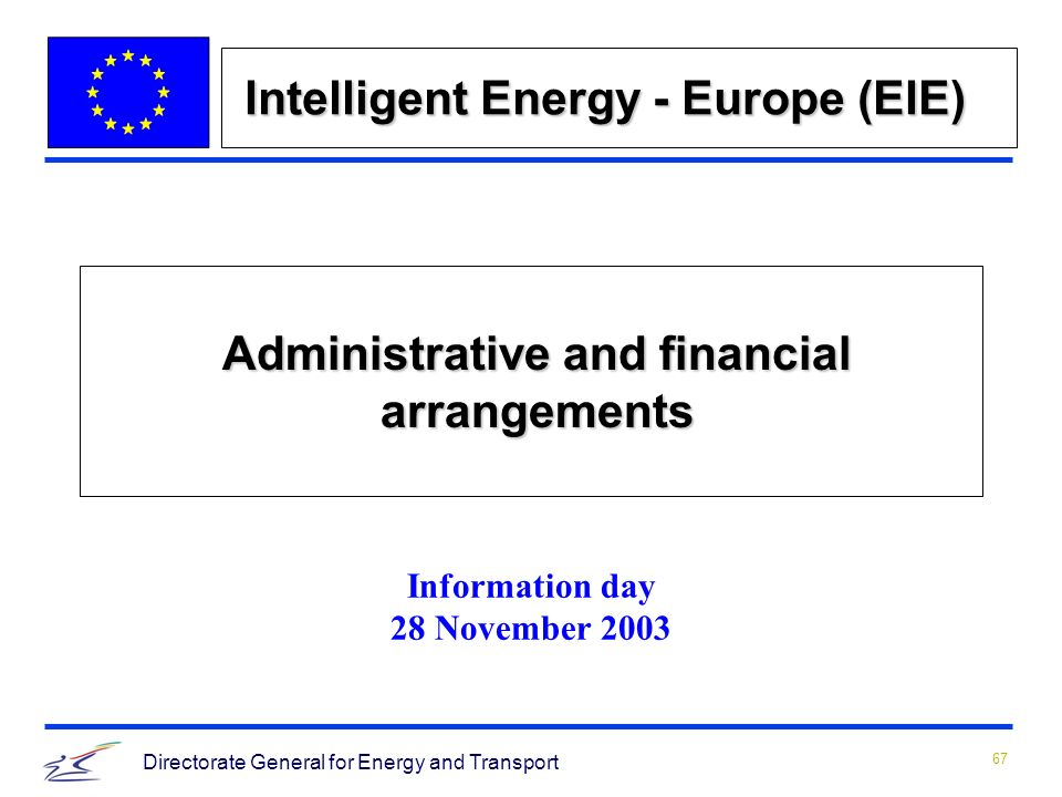 67 Directorate General for Energy and Transport Administrative and financial arrangements Information day 28 November 2003 Intelligent Energy - Europe (EIE)