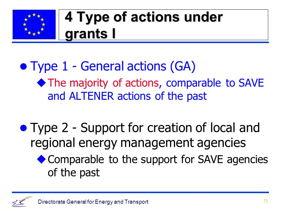 73 Directorate General for Energy and Transport 4 Type of actions under grants I Type 1 - General actions (GA) uThe majority of actions, comparable to SAVE and ALTENER actions of the past Type 2 - Support for creation of local and regional energy management agencies uComparable to the support for SAVE agencies of the past
