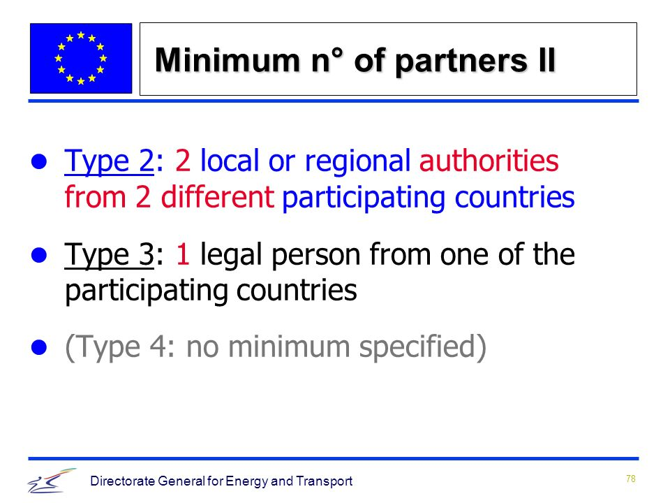 78 Directorate General for Energy and Transport Minimum n° of partners II Type 2: 2 local or regional authorities from 2 different participating countries Type 3: 1 legal person from one of the participating countries (Type 4: no minimum specified)